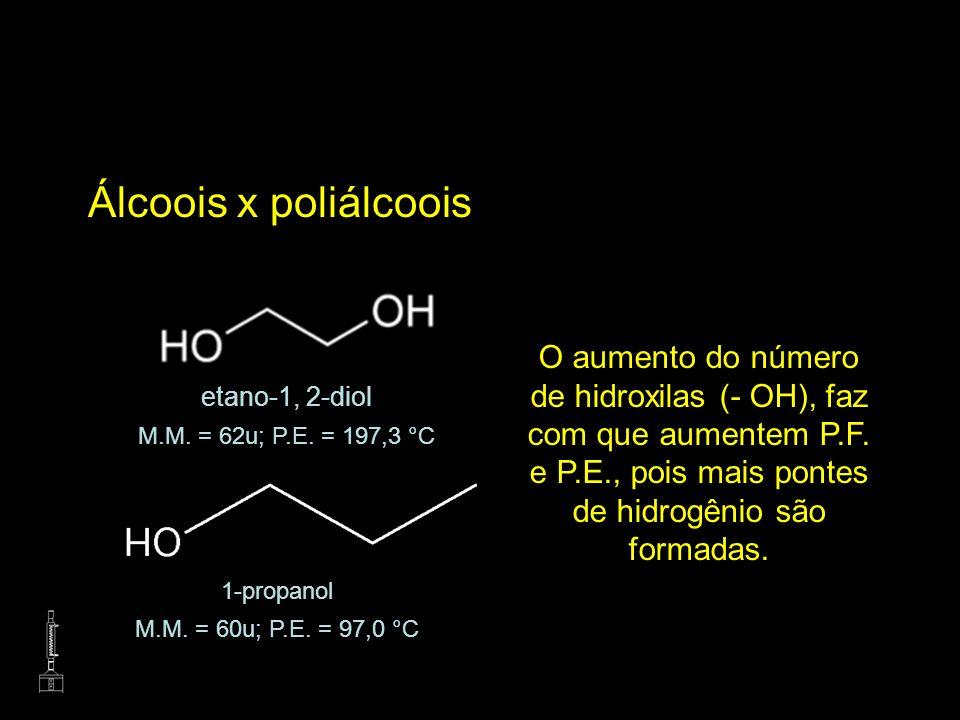 Álcoois x poliálcooisO aumento do número de hidroxilas (- OH), faz com que aumentem P.F. e P.E., pois mais pontes de hidrogênio são formadas.