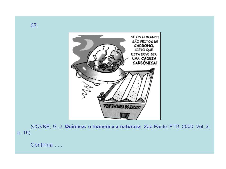 07. (COVRE, G. J. Química: o homem e a natureza. São Paulo: FTD, 2000. Vol. 3. p. 15). Continua . . .