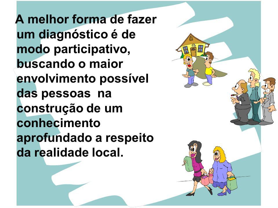 A melhor forma de fazer um diagnóstico é de modo participativo, buscando o maior envolvimento possível das pessoas na construção de um conhecimento aprofundado a respeito da realidade local.