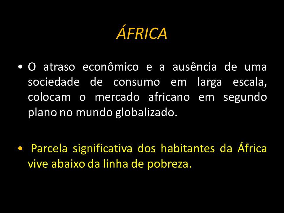 ÁFRICA O atraso econômico e a ausência de uma sociedade de consumo em larga escala, colocam o mercado africano em segundo plano no mundo globalizado.