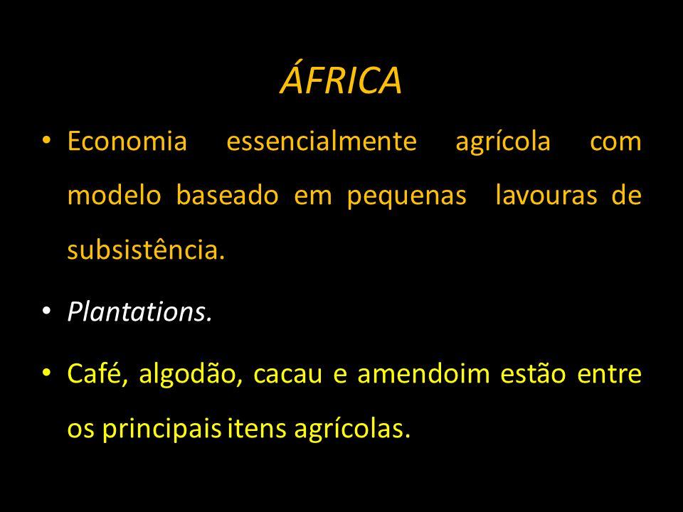 ÁFRICA Economia essencialmente agrícola com modelo baseado em pequenas lavouras de subsistência. Plantations.
