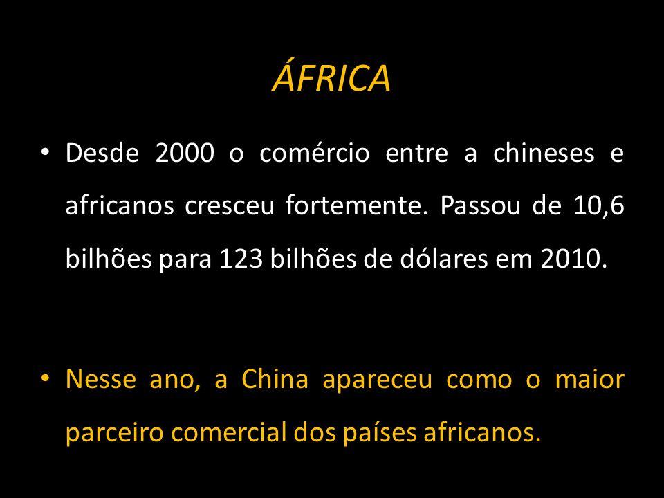 ÁFRICA Desde 2000 o comércio entre a chineses e africanos cresceu fortemente. Passou de 10,6 bilhões para 123 bilhões de dólares em 2010.