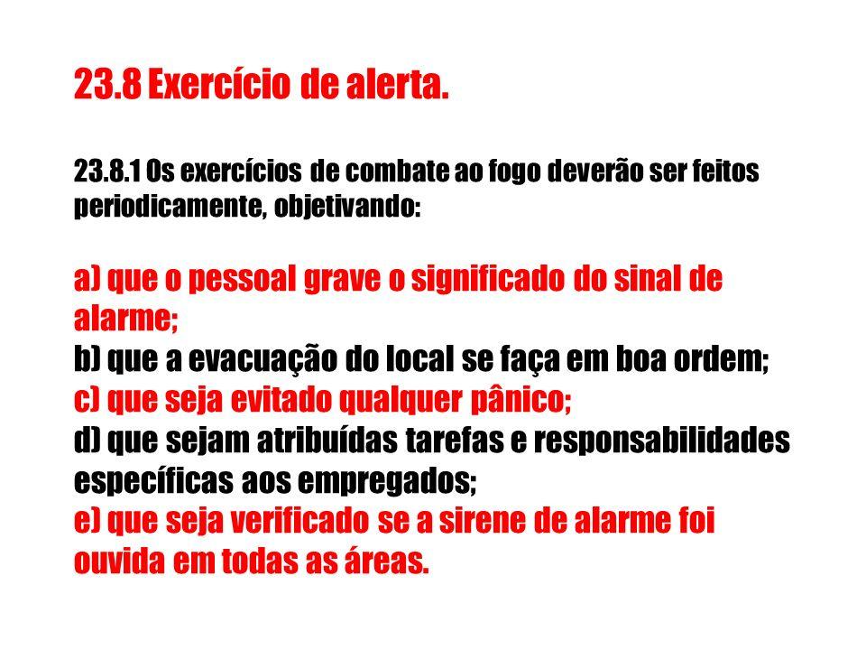 23.8 Exercício de alerta.23.8.1 Os exercícios de combate ao fogo deverão ser feitos periodicamente, objetivando: