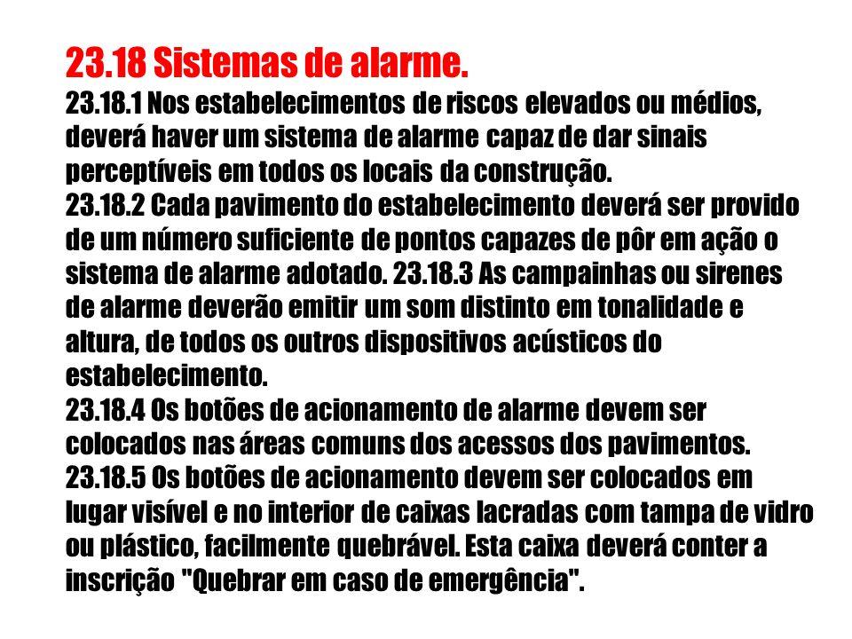 23.18 Sistemas de alarme. 23.18.1 Nos estabelecimentos de riscos elevados ou médios, deverá haver um sistema de alarme capaz de dar sinais perceptíveis em todos os locais da construção.
