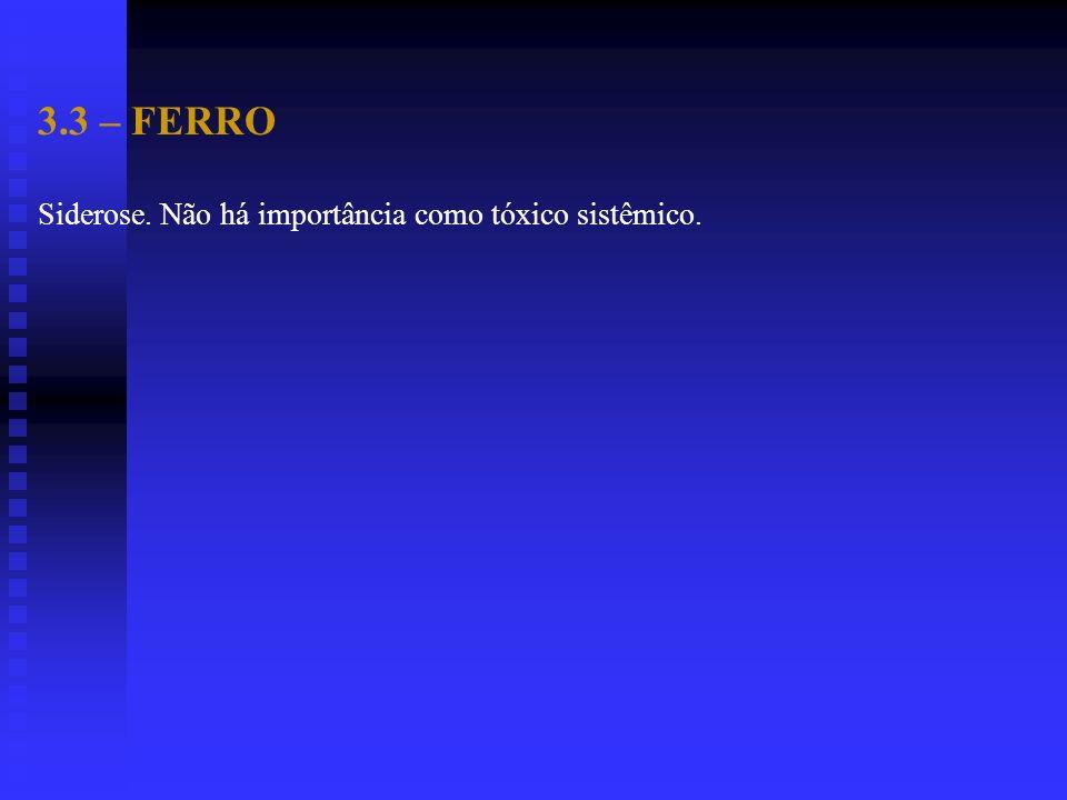 3.3 – FERRO Siderose. Não há importância como tóxico sistêmico.