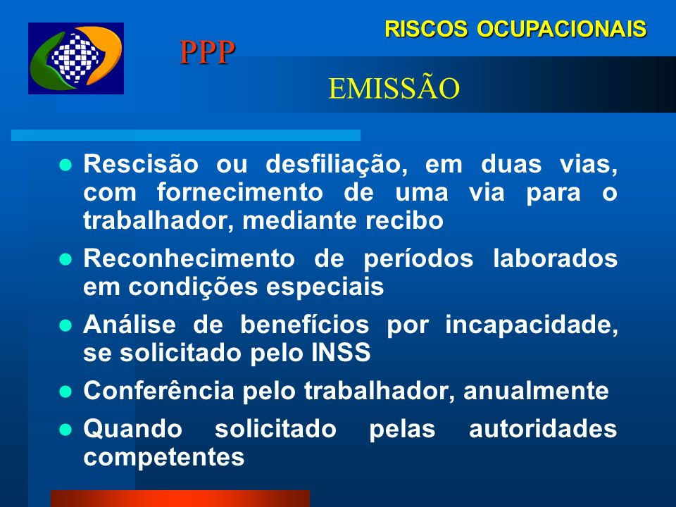 RISCOS OCUPACIONAIS PPP. EMISSÃO. Rescisão ou desfiliação, em duas vias, com fornecimento de uma via para o trabalhador, mediante recibo.