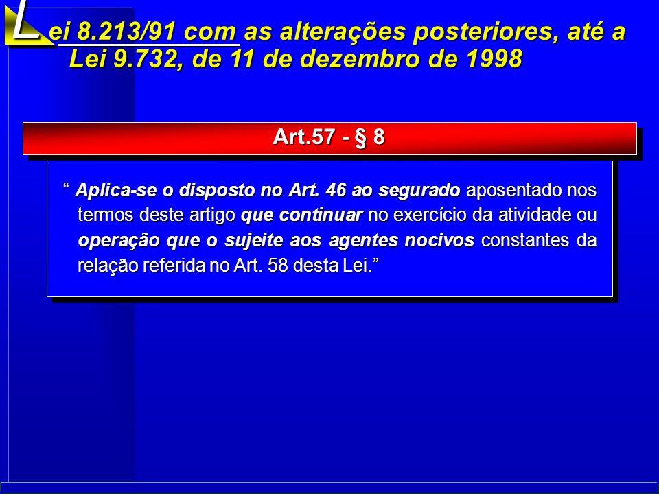 L ei 8.213/91 com as alterações posteriores, até a Lei 9.732, de 11 de dezembro de 1998. Art.57 - § 8.