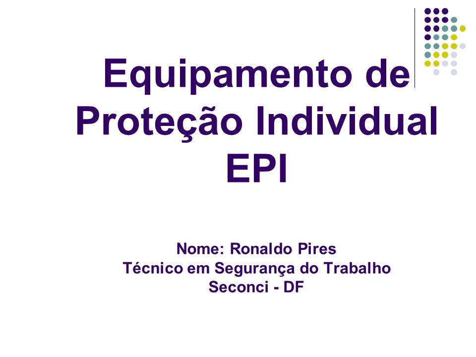 Equipamento de Proteção Individual EPI Nome: Ronaldo Pires Técnico em Segurança do Trabalho Seconci - DF