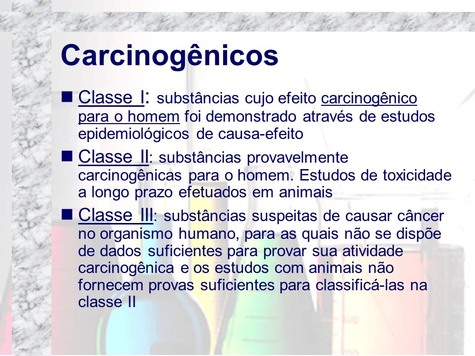 CarcinogênicosClasse I: substâncias cujo efeito carcinogênico para o homem foi demonstrado através de estudos epidemiológicos de causa-efeito.