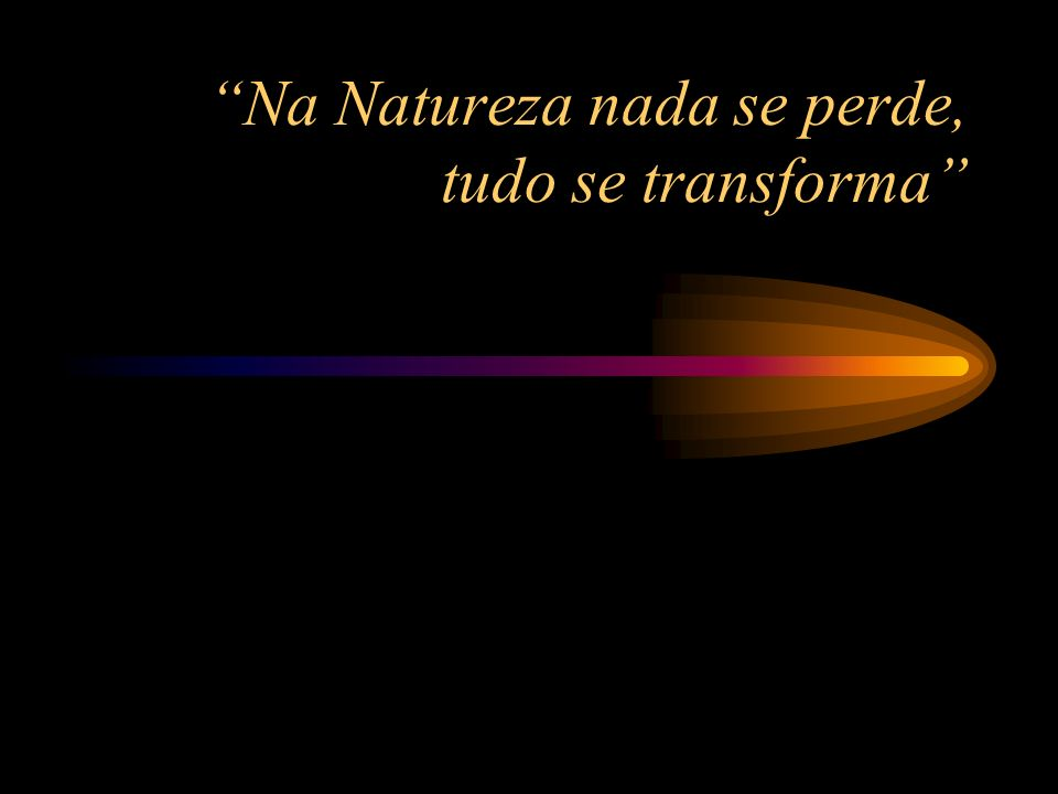 Na Natureza nada se perde, tudo se transforma
