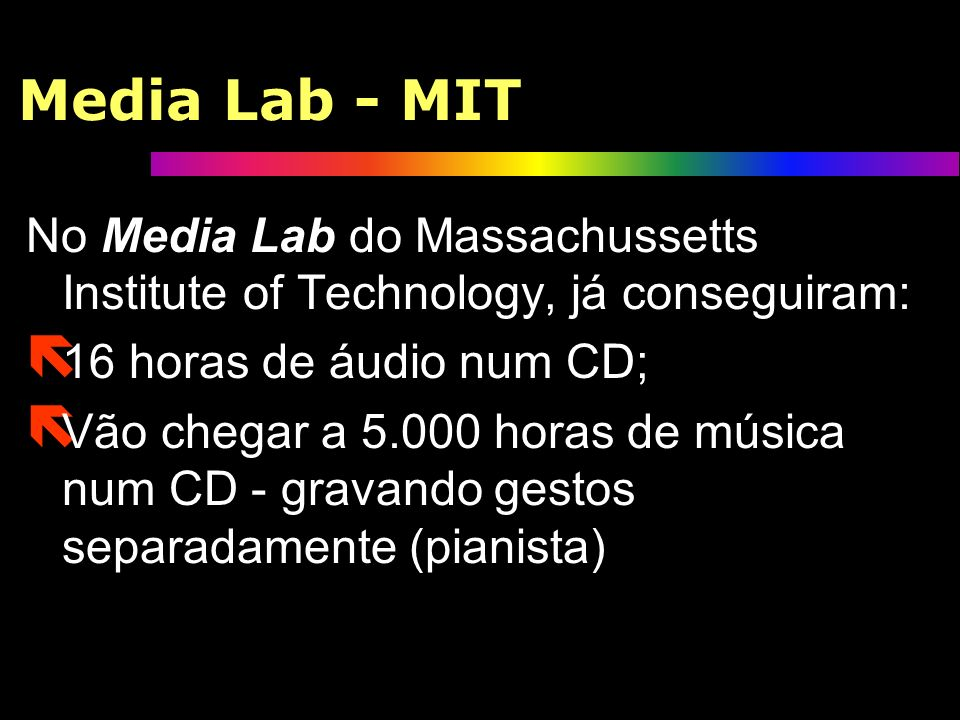 Media Lab - MITNo Media Lab do Massachussetts Institute of Technology, já conseguiram: 16 horas de áudio num CD;