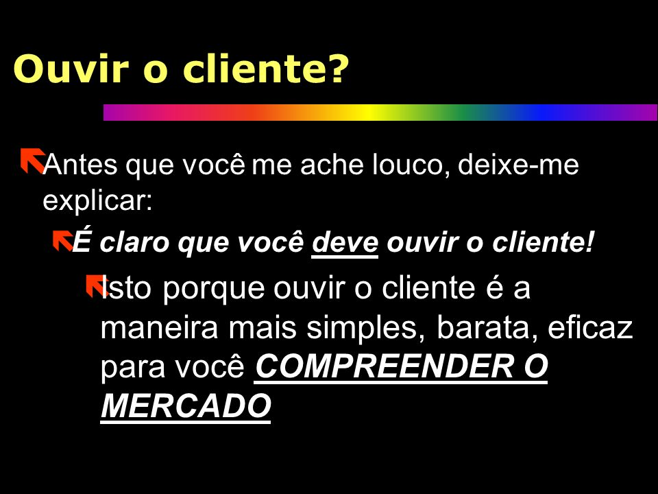 Ouvir o cliente Antes que você me ache louco, deixe-me explicar: É claro que você deve ouvir o cliente!