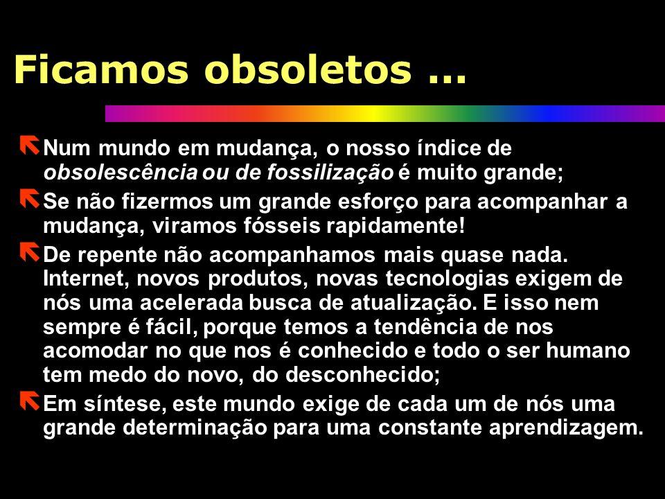 Ficamos obsoletos ... Num mundo em mudança, o nosso índice de obsolescência ou de fossilização é muito grande;