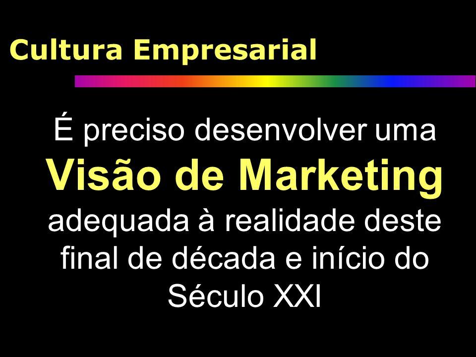 Cultura EmpresarialÉ preciso desenvolver uma Visão de Marketing adequada à realidade deste final de década e início do Século XXI.