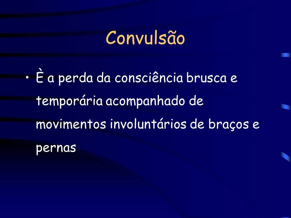 Convulsão È a perda da consciência brusca e temporária acompanhado de movimentos involuntários de braços e pernas.
