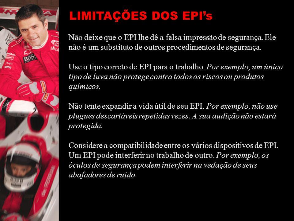 LIMITAÇÕES DOS EPI's Não deixe que o EPI lhe dê a falsa impressão de segurança. Ele não é um substituto de outros procedimentos de segurança.