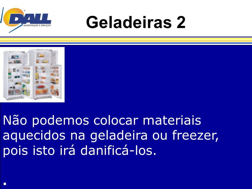 Geladeiras 2 Não podemos colocar materiais aquecidos na geladeira ou freezer, pois isto irá danificá-los.