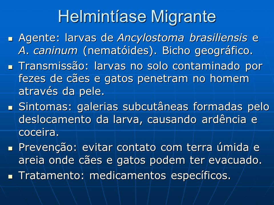 Helmintíase MigranteAgente: larvas de Ancylostoma brasiliensis e A. caninum (nematóides). Bicho geográfico.