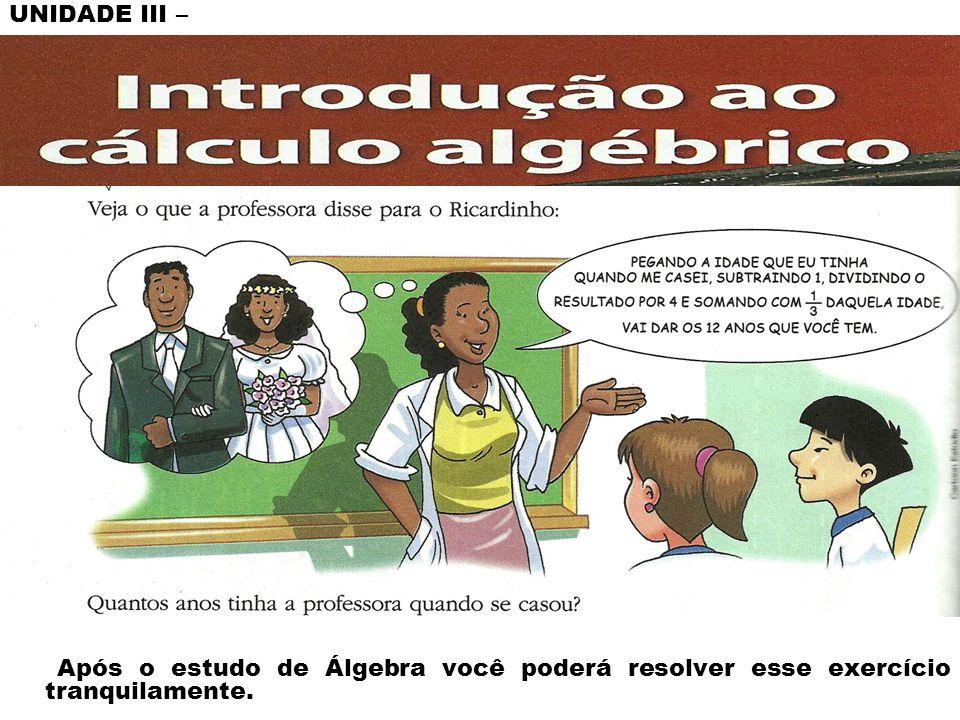 UNIDADE III – Após o estudo de Álgebra você poderá resolver esse exercício tranquilamente.