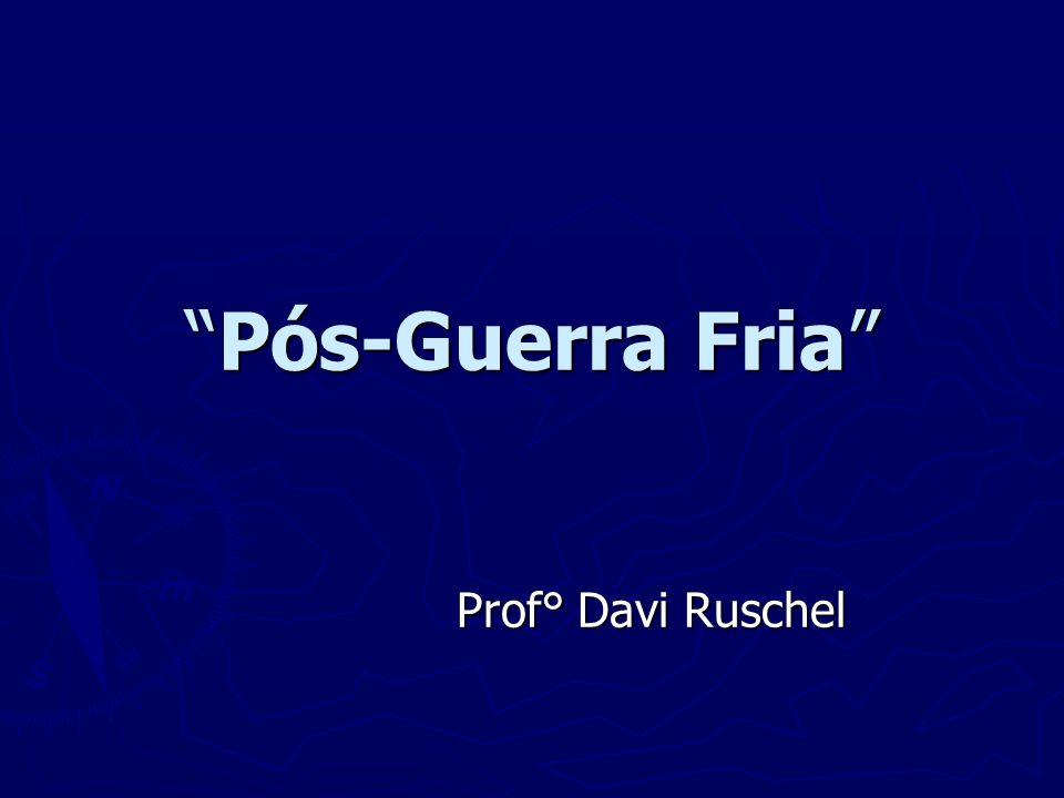 Pós-Guerra Fria Prof° Davi Ruschel