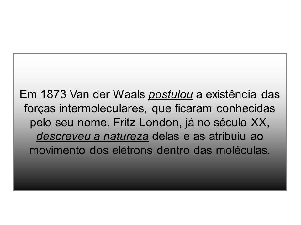 Em 1873 Van der Waals postulou a existência das forças intermoleculares, que ficaram conhecidas pelo seu nome.