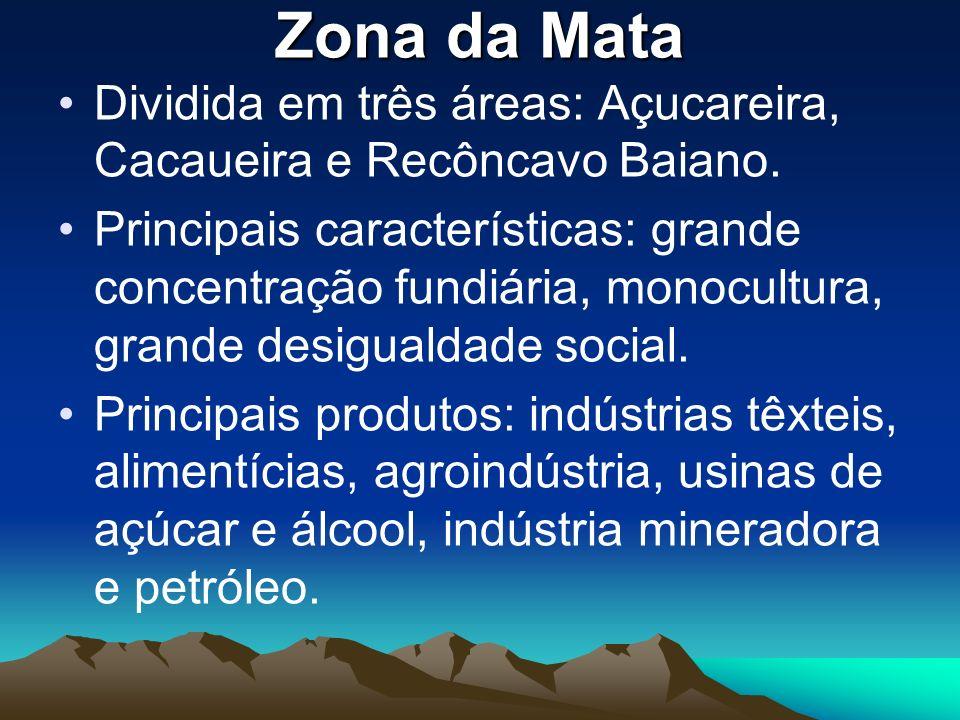 Zona da Mata Dividida em três áreas: Açucareira, Cacaueira e Recôncavo Baiano.