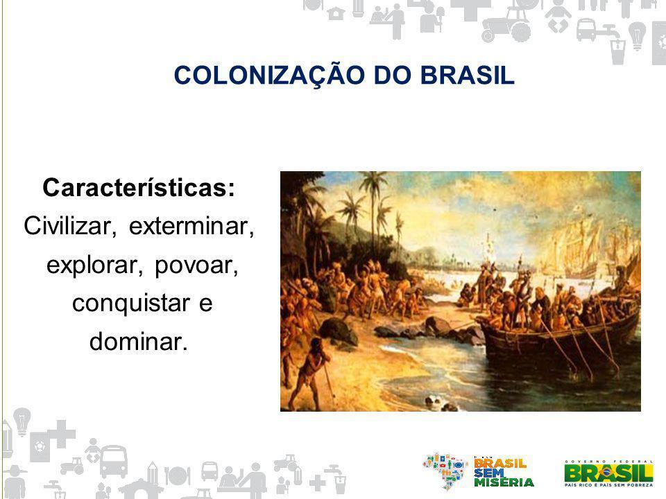 COLONIZAÇÃO DO BRASIL Características: Civilizar, exterminar, explorar, povoar, conquistar e.