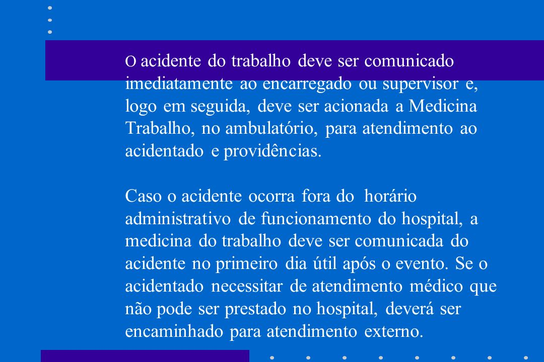 O acidente do trabalho deve ser comunicado imediatamente ao encarregado ou supervisor e, logo em seguida, deve ser acionada a Medicina do Trabalho, no ambulatório, para atendimento ao acidentado e providências.