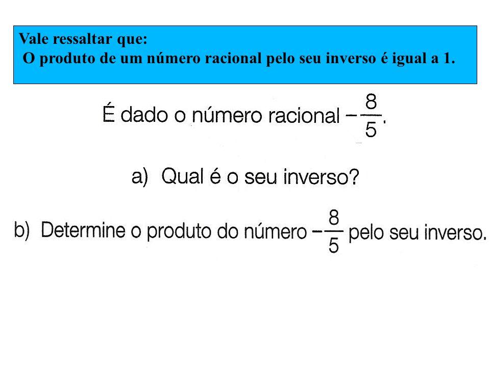 Vale ressaltar que: O produto de um número racional pelo seu inverso é igual a 1.