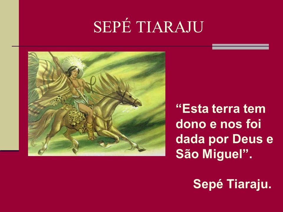 SEPÉ TIARAJU Esta terra tem dono e nos foi dada por Deus e São Miguel . Sepé Tiaraju.