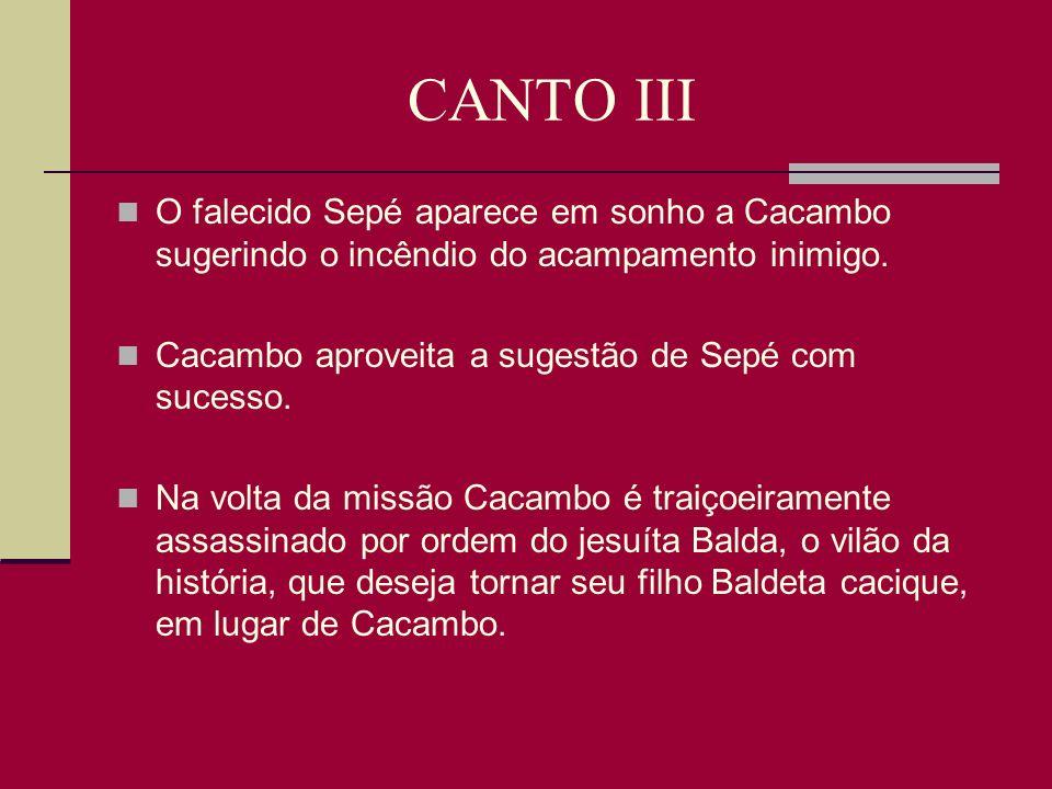 CANTO III O falecido Sepé aparece em sonho a Cacambo sugerindo o incêndio do acampamento inimigo. Cacambo aproveita a sugestão de Sepé com sucesso.