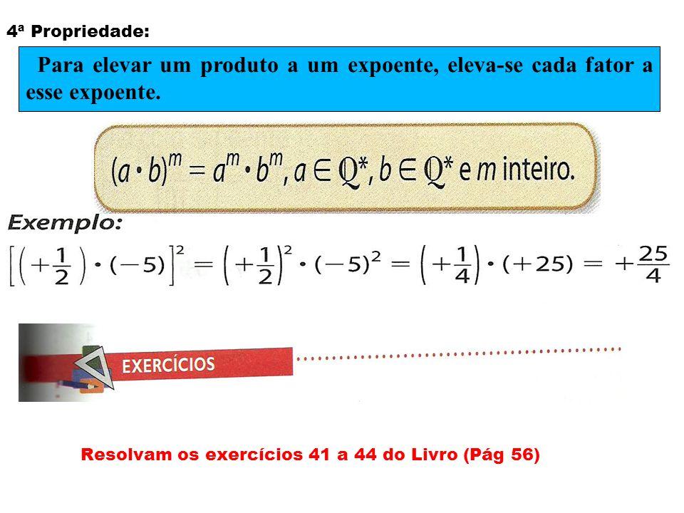 4ª Propriedade: Resolvam os exercícios 41 a 44 do Livro (Pág 56) Para elevar um produto a um expoente, eleva-se cada fator a esse expoente.