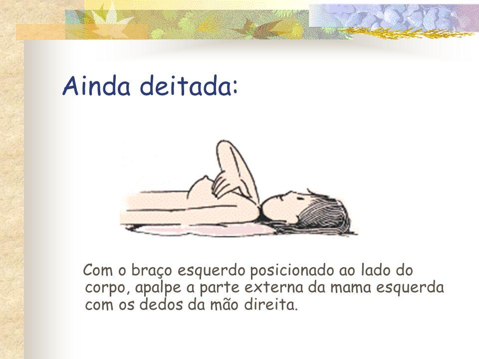 Ainda deitada: Com o braço esquerdo posicionado ao lado do corpo, apalpe a parte externa da mama esquerda com os dedos da mão direita.