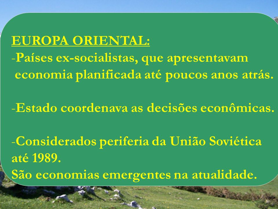 EUROPA ORIENTAL:Países ex-socialistas, que apresentavam. economia planificada até poucos anos atrás.