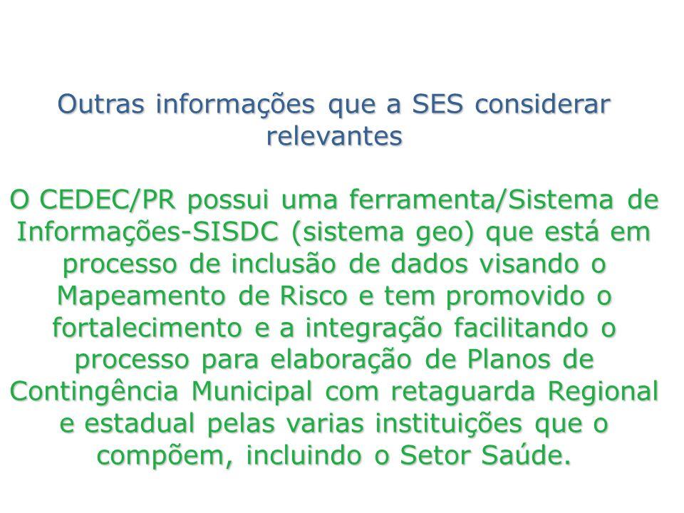 Outras informações que a SES considerar relevantes O CEDEC/PR possui uma ferramenta/Sistema de Informações-SISDC (sistema geo) que está em processo de inclusão de dados visando o Mapeamento de Risco e tem promovido o fortalecimento e a integração facilitando o processo para elaboração de Planos de Contingência Municipal com retaguarda Regional e estadual pelas varias instituições que o compõem, incluindo o Setor Saúde.