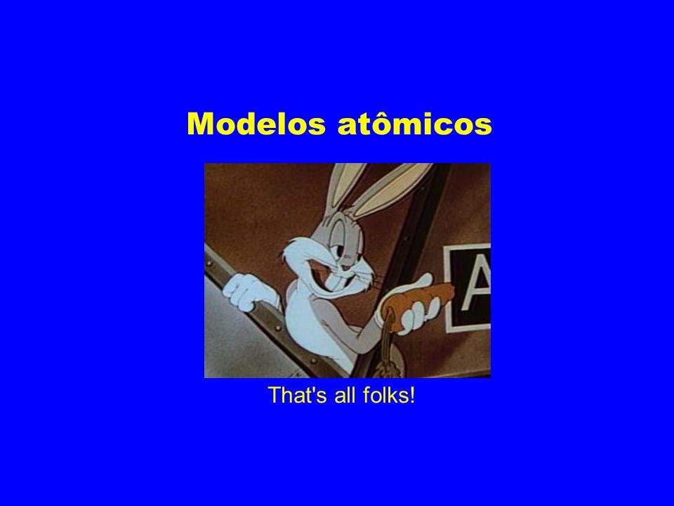 Modelos atômicos That s all folks!