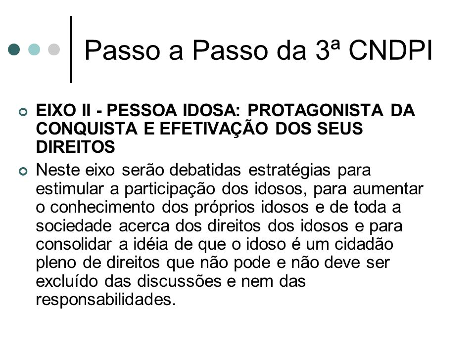 Passo a Passo da 3ª CNDPI EIXO II - PESSOA IDOSA: PROTAGONISTA DA CONQUISTA E EFETIVAÇÃO DOS SEUS DIREITOS.