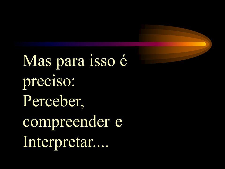 Mas para isso é preciso: Perceber, compreender e Interpretar....