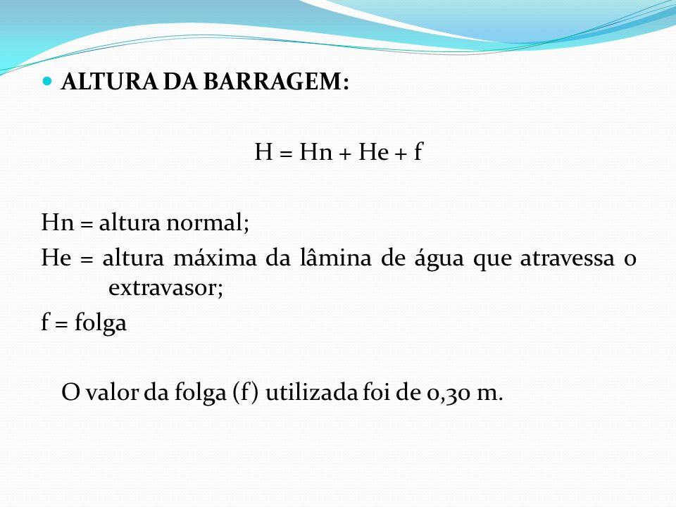 ALTURA DA BARRAGEM: H = Hn + He + f. Hn = altura normal; He = altura máxima da lâmina de água que atravessa o extravasor;