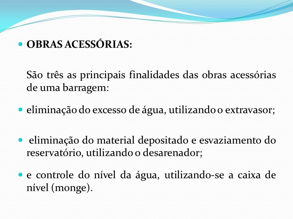 OBRAS ACESSÓRIAS: São três as principais finalidades das obras acessórias de uma barragem: eliminação do excesso de água, utilizando o extravasor;