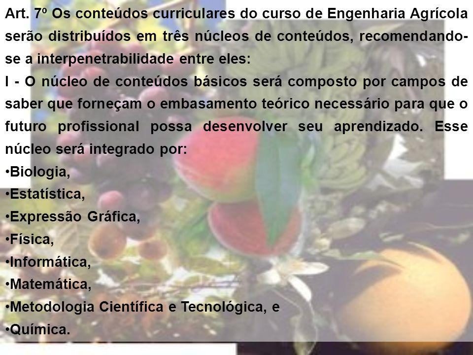 Art. 7º Os conteúdos curriculares do curso de Engenharia Agrícola serão distribuídos em três núcleos de conteúdos, recomendando-se a interpenetrabilidade entre eles:
