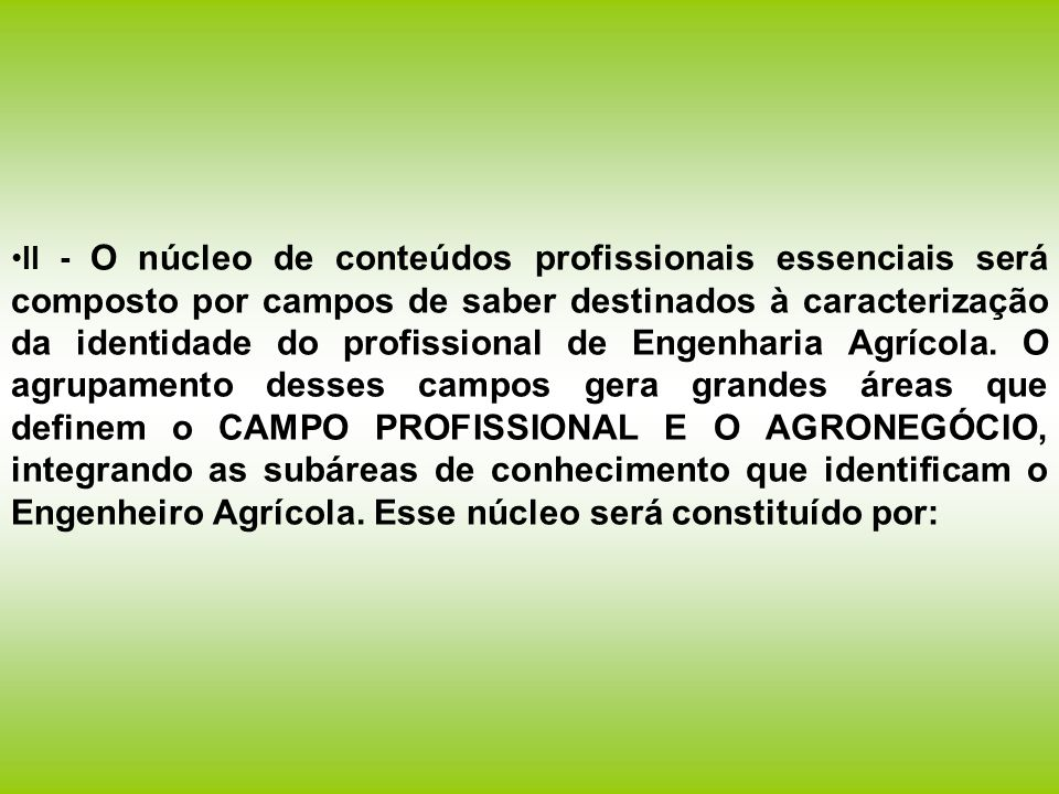 II - O núcleo de conteúdos profissionais essenciais será composto por campos de saber destinados à caracterização da identidade do profissional de Engenharia Agrícola.