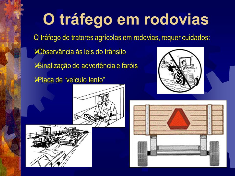 O tráfego em rodoviasO tráfego de tratores agrícolas em rodovias, requer cuidados: Observância às leis do trânsito.