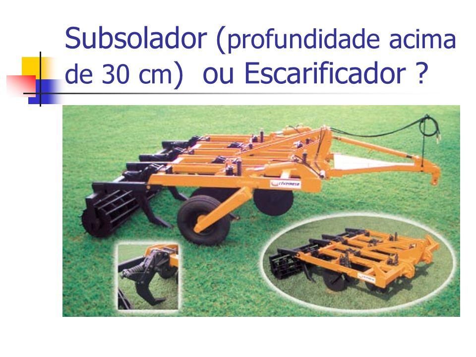 Subsolador (profundidade acima de 30 cm) ou Escarificador