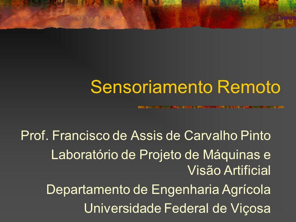 Sensoriamento Remoto Prof. Francisco de Assis de Carvalho Pinto