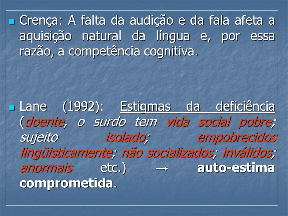 Crença: A falta da audição e da fala afeta a aquisição natural da língua e, por essa razão, a competência cognitiva.