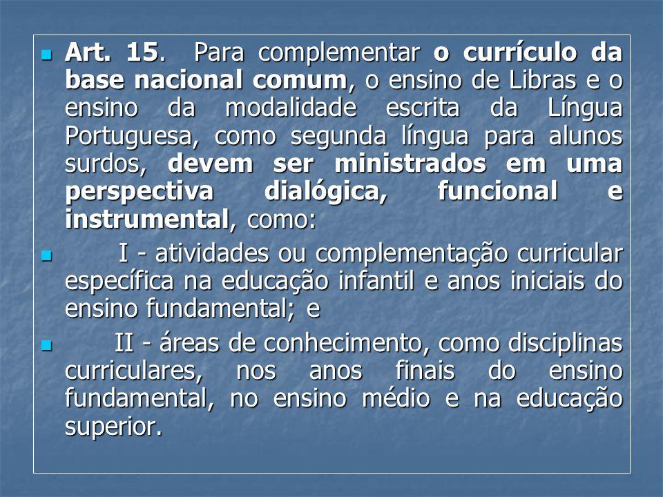Art. 15. Para complementar o currículo da base nacional comum, o ensino de Libras e o ensino da modalidade escrita da Língua Portuguesa, como segunda língua para alunos surdos, devem ser ministrados em uma perspectiva dialógica, funcional e instrumental, como: