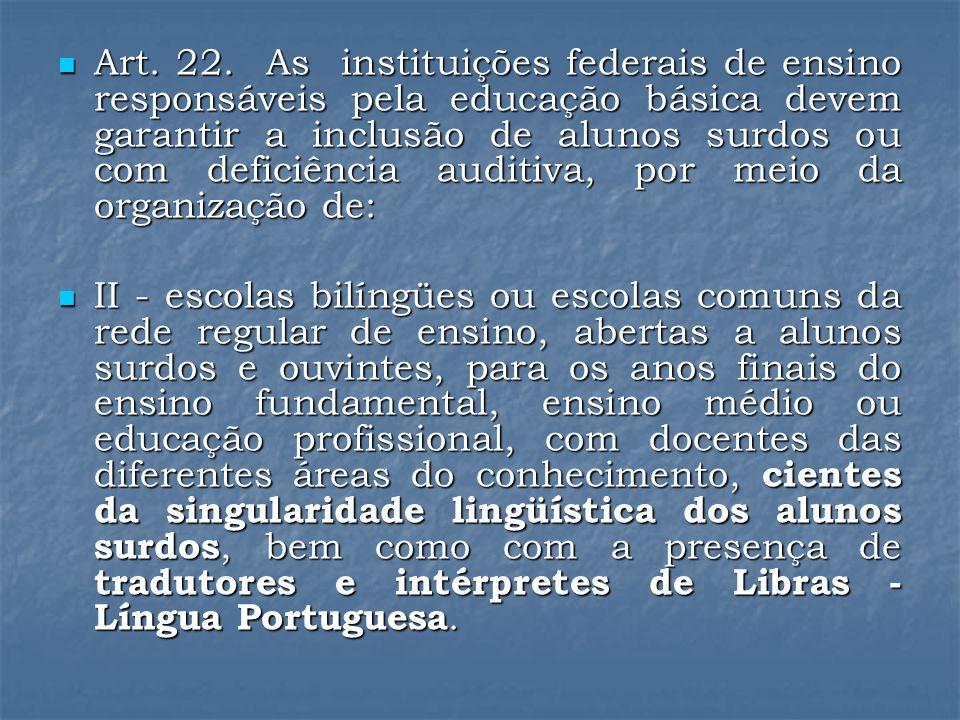 Art. 22. As instituições federais de ensino responsáveis pela educação básica devem garantir a inclusão de alunos surdos ou com deficiência auditiva, por meio da organização de: