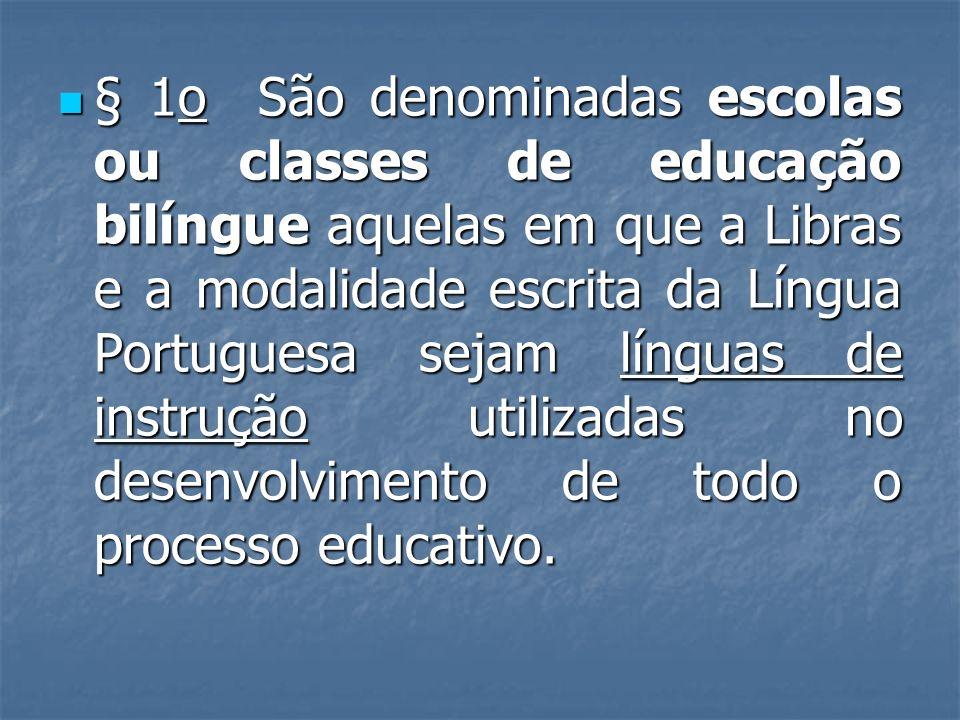 § 1o São denominadas escolas ou classes de educação bilíngue aquelas em que a Libras e a modalidade escrita da Língua Portuguesa sejam línguas de instrução utilizadas no desenvolvimento de todo o processo educativo.
