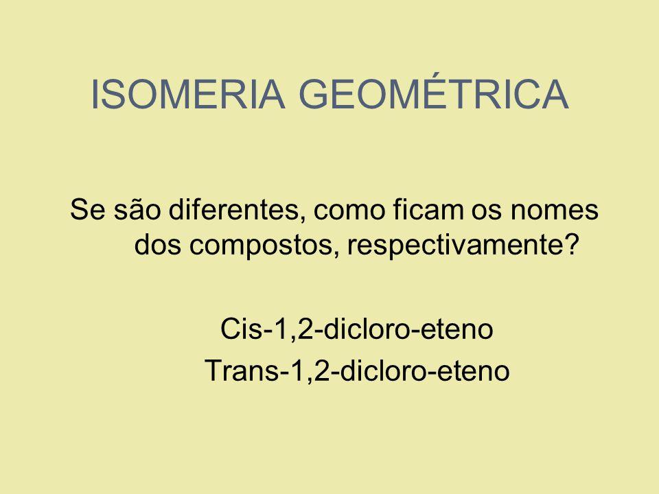 ISOMERIA GEOMÉTRICA Se são diferentes, como ficam os nomes dos compostos, respectivamente Cis-1,2-dicloro-eteno.